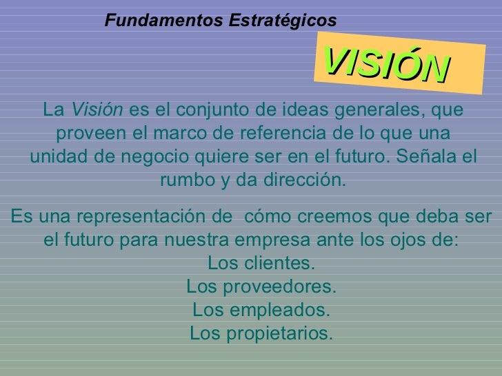 La  Visión  es el conjunto de ideas generales, que proveen el marco de referencia de lo que una unidad de negocio quiere s...