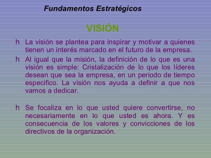 VISIÓN <ul><ul><li>La visión se plantea para inspirar y motivar a quienes tienen un interés marcado en el futuro de la emp...