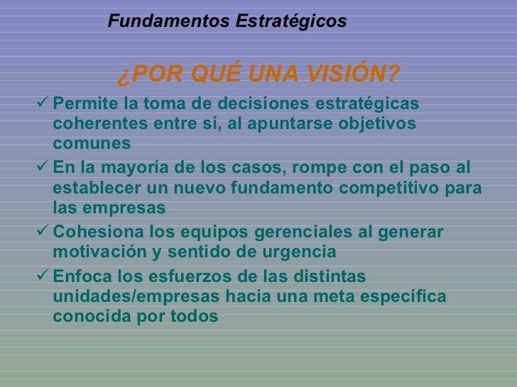 ¿POR QUÉ UNA VISIÓN? <ul><li>Permite la toma de decisiones estratégicas coherentes entre sí, al apuntarse objetivos comune...