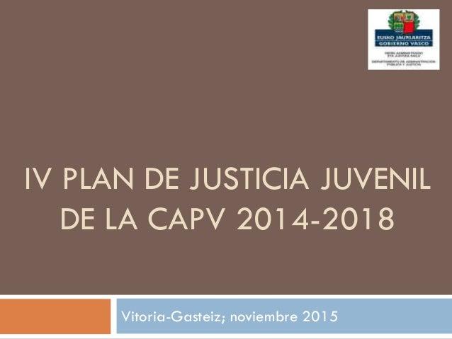 IV PLAN DE JUSTICIA JUVENIL DE LA CAPV 2014-2018 Vitoria-Gasteiz; noviembre 2015