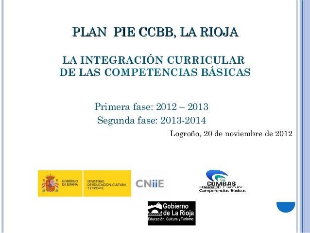 PLAN PIE CCBB, LA RIOJALA INTEGRACIÓN CURRICULARDE LAS COMPETENCIAS BÁSICAS    Primera fase: 2012 – 2013    Segunda fase: ...
