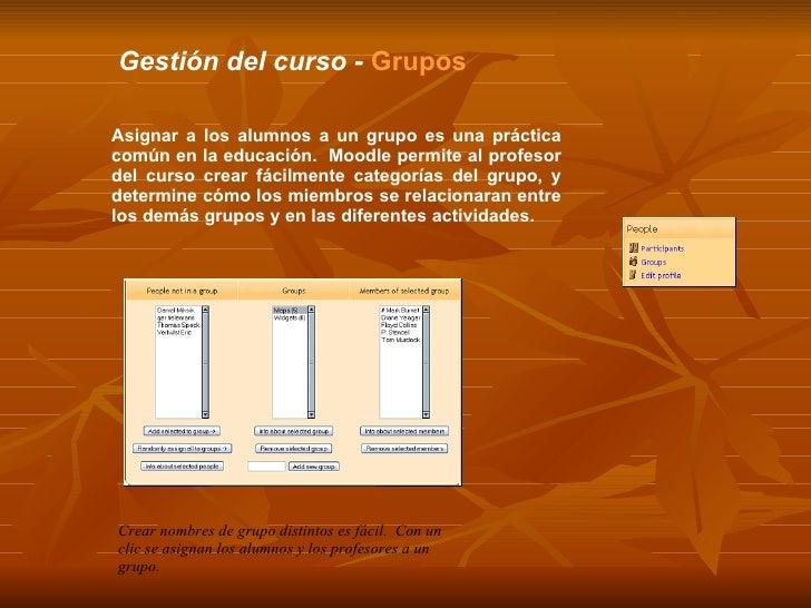 Gestión del curso -  Grupos Asignar a los alumnos a un grupo es una práctica común en la educación.  Moodle permite al pro...