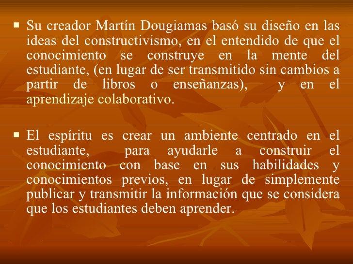 <ul><li>Su creador Martín Dougiamas basó su diseño en las ideas del constructivismo, en el entendido de que el conocimient...