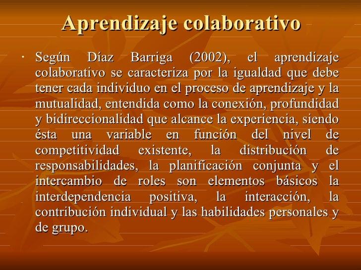 Aprendizaje colaborativo <ul><li>Según Díaz Barriga (2002), el aprendizaje colaborativo se caracteriza por la igualdad que...