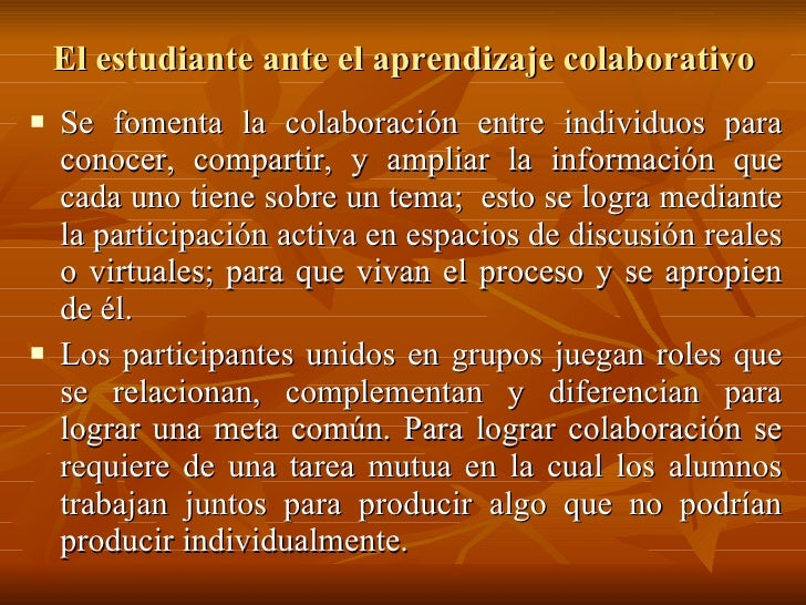 El estudiante ante el aprendizaje colaborativo <ul><li>Se fomenta la colaboración entre individuos para conocer, compartir...