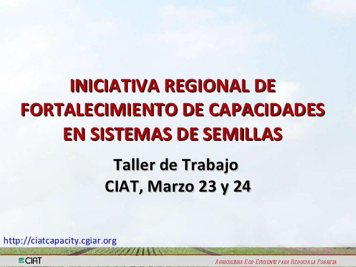 INICIATIVA REGIONAL DE FORTALECIMIENTO DE CAPACIDADES EN SISTEMAS DE SEMILLAS Taller de Trabajo  CIAT, Marzo 23 y 24 http:...