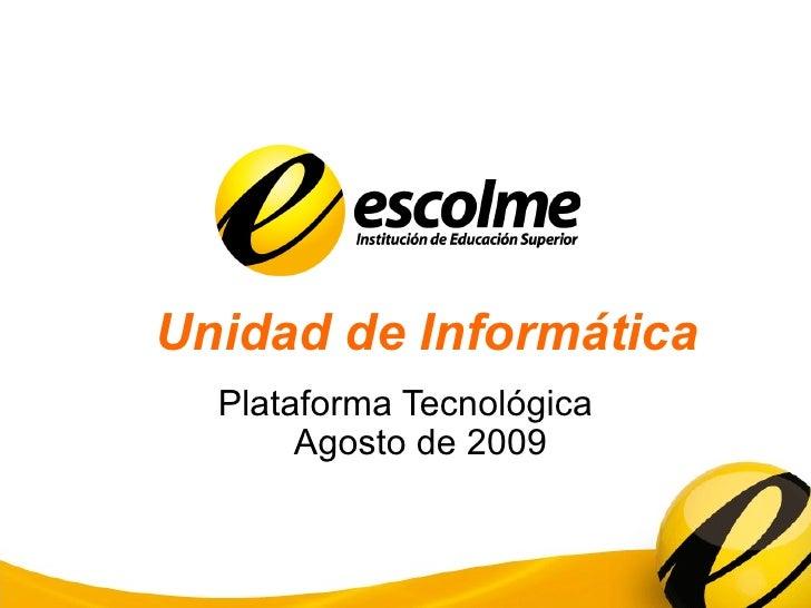 Unidad de Informática Plataforma Tecnológica Agosto de 2009