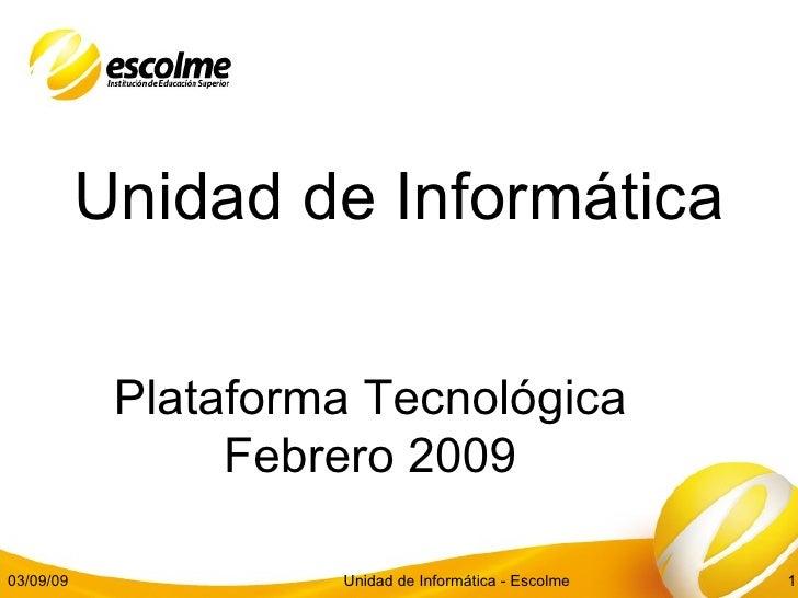 Unidad de Informática Plataforma Tecnológica Febrero 2009 03/09/09 Unidad de Informática - Escolme
