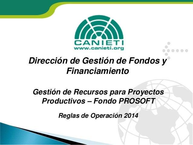Dirección de Gestión de Fondos y Financiamiento Gestión de Recursos para Proyectos Productivos – Fondo PROSOFT Reglas de O...