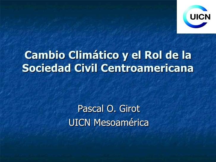 Cambio Climático y el Rol de la Sociedad Civil Centroamericana Pascal O. Girot UICN Mesoamérica