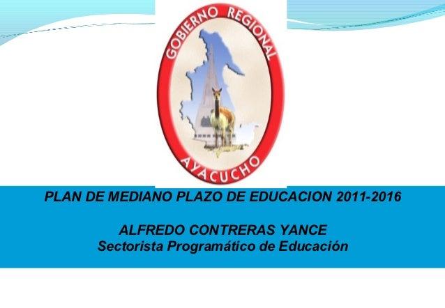 PLAN DE MEDIANO PLAZO DE EDUCACION 2011-2016         ALFREDO CONTRERAS YANCE      Sectorista Programático de Educación