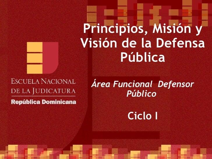 Principios, Misión y Visión de la Defensa Pública Área Funcional  Defensor Público  Ciclo I