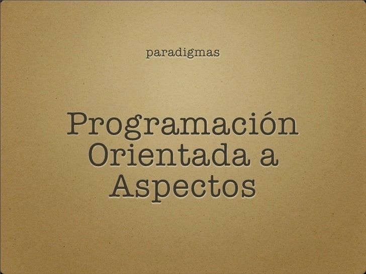 paradigmas     Programación  Orientada a   Aspectos