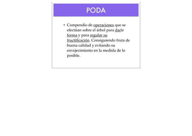 PODA • Compendio de operaciones que se efectúan sobre el árbol para darle forma y para regular su fructificación. Consiguie...