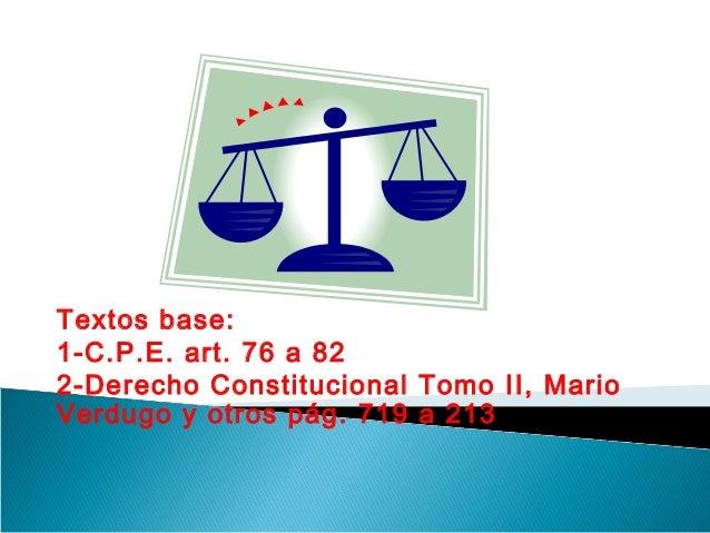 Textos base: 1-C.P.E. art. 76 a 82 2-Derecho Constitucional Tomo II, Mario Verdugo y otros pág. 719 a 213
