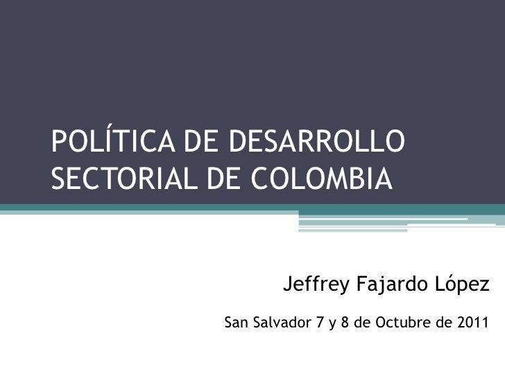 POLÍTICA DE DESARROLLOSECTORIAL DE COLOMBIA                  Jeffrey Fajardo López          San Salvador 7 y 8 de Octubre ...