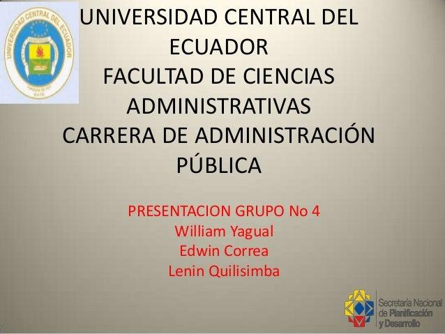 UNIVERSIDAD CENTRAL DEL ECUADOR FACULTAD DE CIENCIAS ADMINISTRATIVAS CARRERA DE ADMINISTRACIÓN PÚBLICA PRESENTACION GRUPO ...