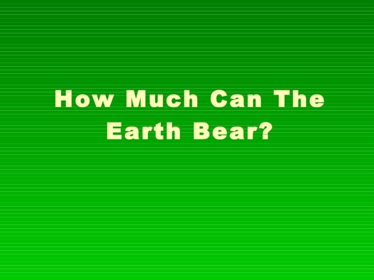 How Much Can The Earth Bear?