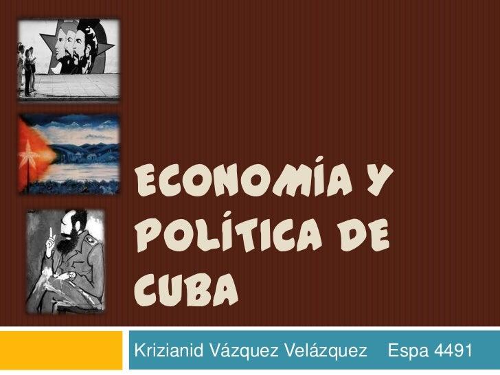 economía y Política de cuba <br />Krizianid Vázquez Velázquez    Espa 4491 <br />