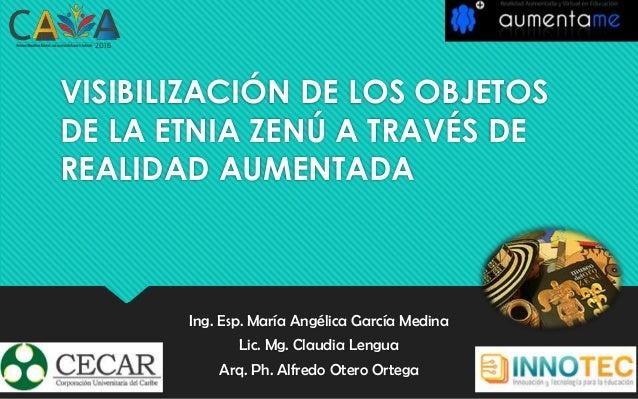 VISIBILIZACIÓN DE LOS OBJETOS DE LA ETNIA ZENÚ A TRAVÉS DE REALIDAD AUMENTADA Ing. Esp. María Angélica García Medina Lic. ...