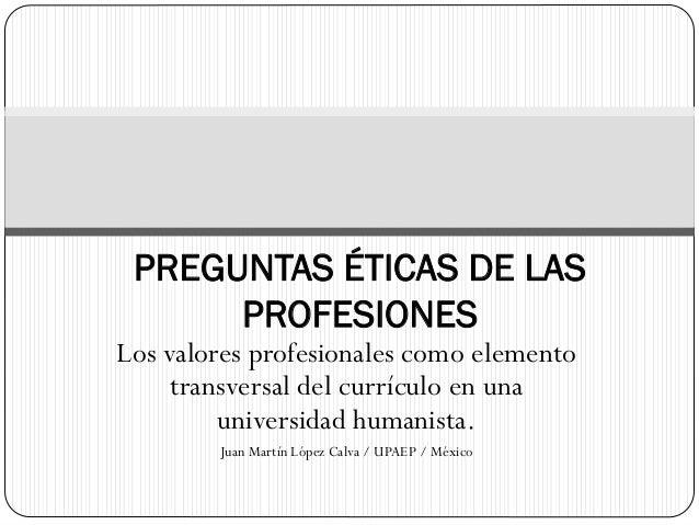 Los valores profesionales como elemento transversal del currículo en una universidad humanista. Juan Martín López Calva / ...