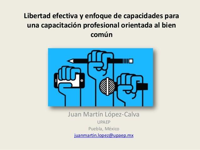 Libertad efectiva y enfoque de capacidades para una capacitación profesional orientada al bien común Juan Martín López-Cal...