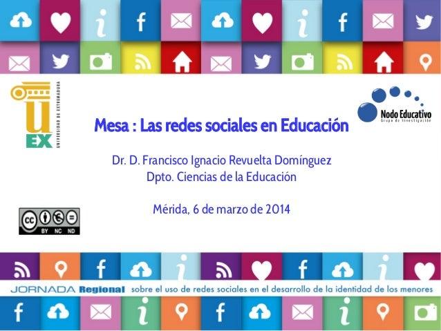Mesa : Las redes sociales en Educación Dr. D. Francisco Ignacio Revuelta Domínguez Dpto. Ciencias de la Educación Mérida, ...