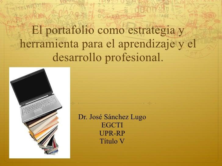El portafolio como estrategia y herramienta para el aprendizaje y el desarrollo profesional. Dr. José Sánchez Lugo EGCTI U...