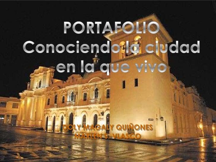 PORTAFOLIO<br />Conociendo la ciudad <br />en la que vivo<br />DOLY MAGALY QUIÑONES<br />MARLEN S. VLASCO<br />