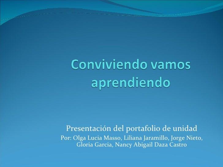 Presentación del portafolio de unidad Por: Olga Lucia Masso, Liliana Jaramillo, Jorge Nieto, Gloria Garcia, Nancy Abigail ...