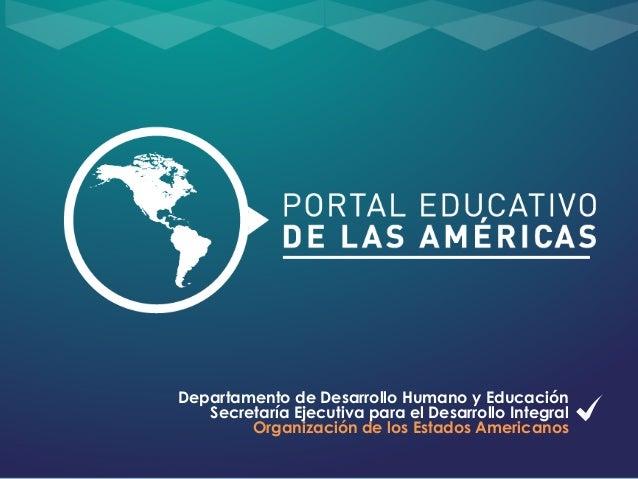 Departamento de Desarrollo Humano y Educación Secretaría Ejecutiva para el Desarrollo Integral Organización de los Estados...