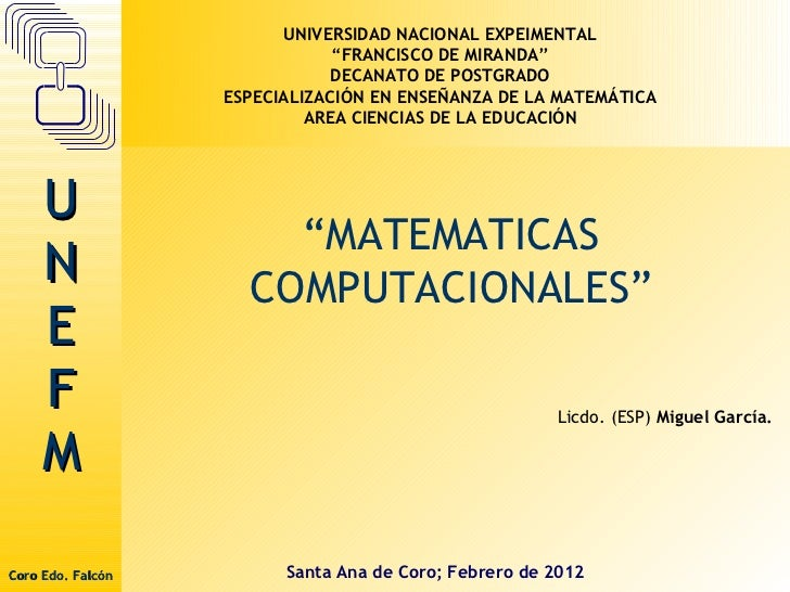 """"""" MATEMATICAS COMPUTACIONALES"""" Santa Ana de Coro; Febrero de 2012 UNIVERSIDAD NACIONAL EXPEIMENTAL """" FRANCISCO DE MIRANDA""""..."""