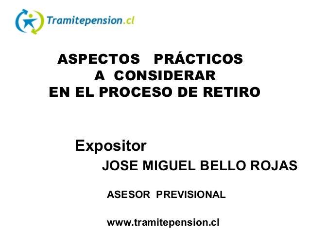 ASPECTOS PRÁCTICOS A CONSIDERAR EN EL PROCESO DE RETIRO Expositor JOSE MIGUEL BELLO ROJAS ASESOR PREVISIONAL www.tramitepe...