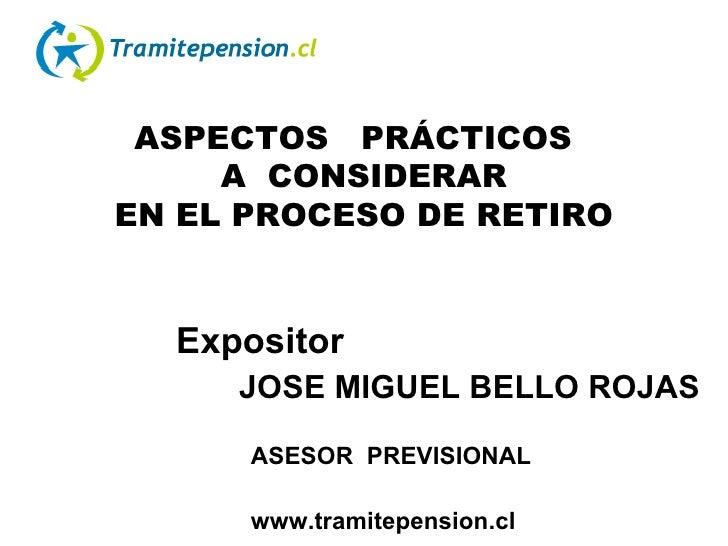 ASPECTOS  PRÁCTICOS  A  CONSIDERAR EN EL PROCESO DE RETIRO Expositor JOSE MIGUEL BELLO ROJAS   ASESOR  PREVISIONAL  www.tr...
