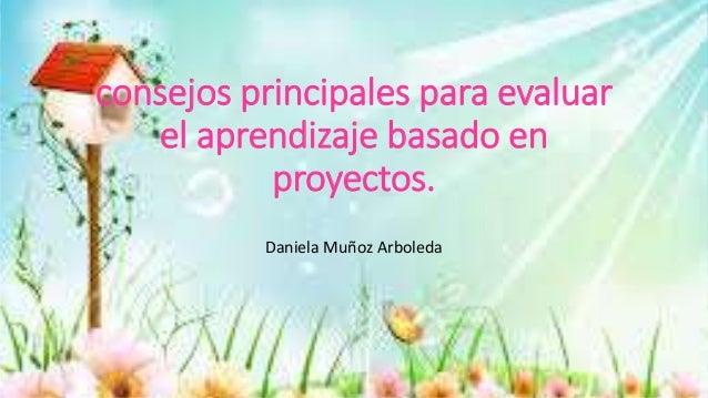 consejos principales para evaluar  el aprendizaje basado en  proyectos.  Daniela Muñoz Arboleda