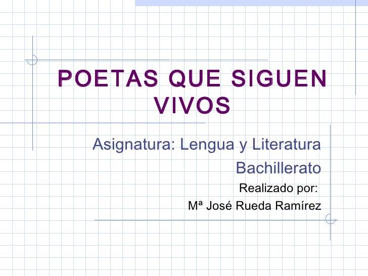 POETAS QUE SIGUEN VIVOS Asignatura: Lengua y Literatura Bachillerato Realizado por:  Mª José Rueda Ramírez