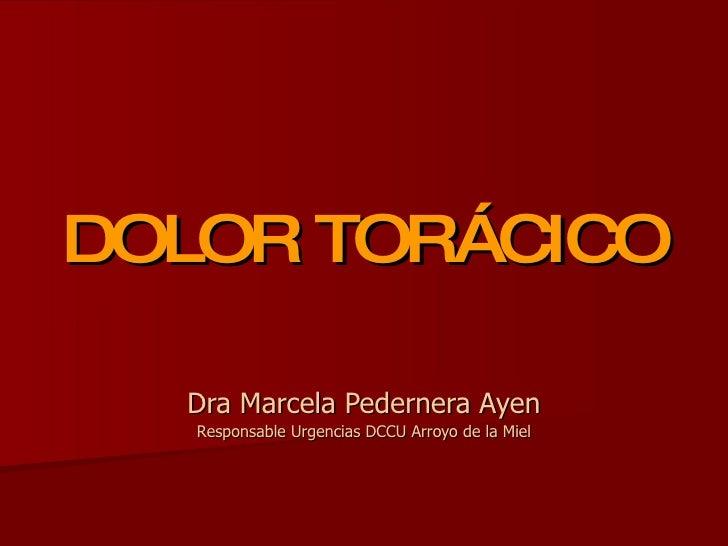 DOLOR TORÁCICO Dra Marcela Pedernera Ayen Responsable Urgencias DCCU Arroyo de la Miel