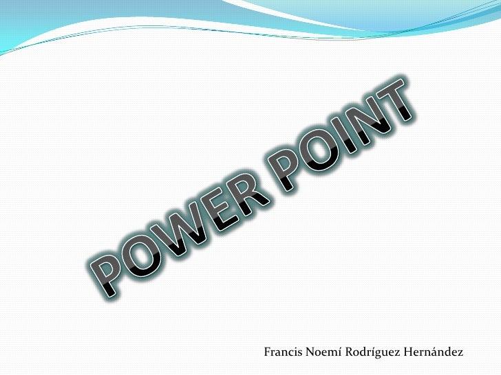 POWER POINT<br />Francis Noemí Rodríguez Hernández<br />