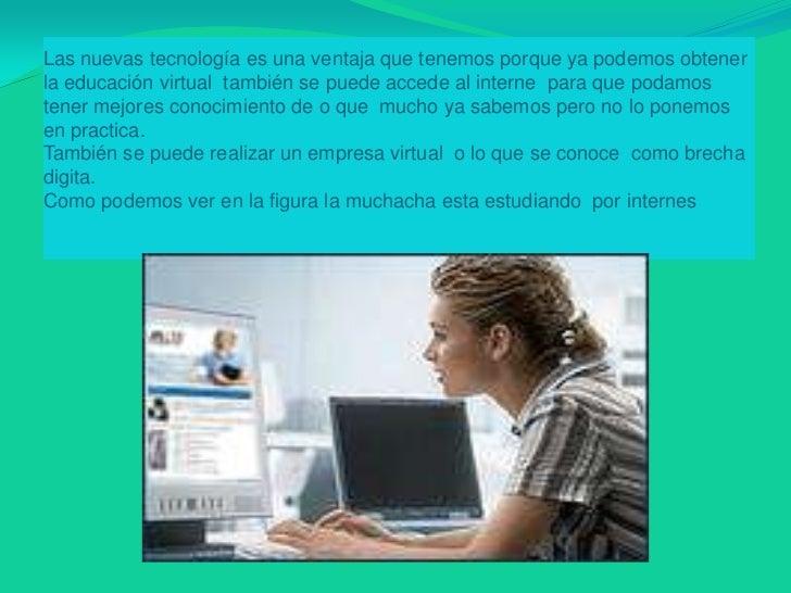 Las nuevas tecnología es una ventaja que tenemos porque ya podemos obtener la educación virtual  también se puede accede a...