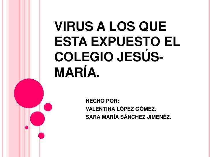 VIRUS A LOS QUE ESTA EXPUESTO EL COLEGIO JESÚS-MARÍA.<br />HECHO POR:<br />VALENTINA LÓPEZ GÓMEZ.<br />SARA MARÍA SÁNCHEZ ...