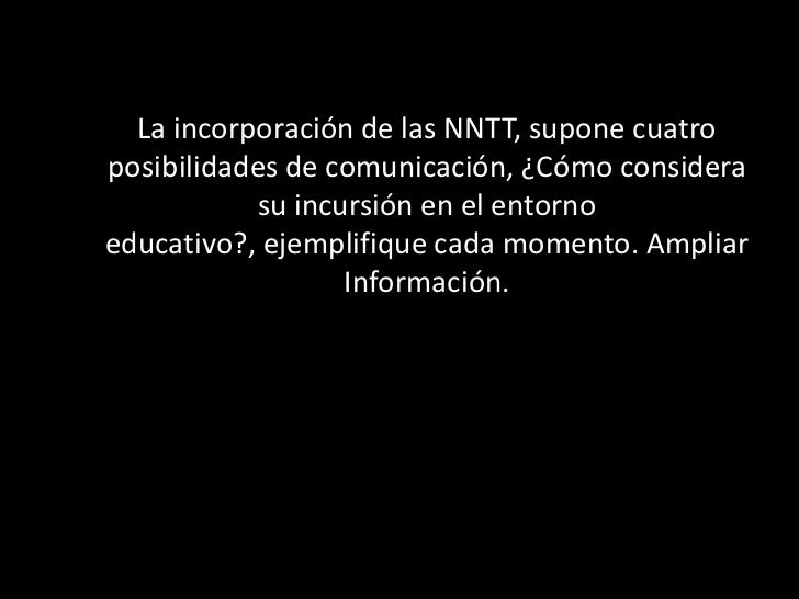 La incorporación de las NNTT, supone cuatroposibilidades de comunicación, ¿Cómo considera           su incursión en el ent...
