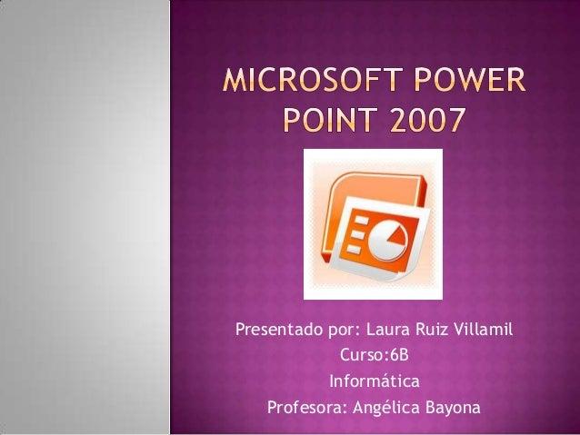 Presentado por: Laura Ruiz Villamil             Curso:6B           Informática    Profesora: Angélica Bayona