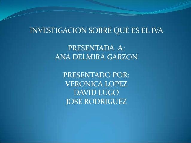 INVESTIGACION SOBRE QUE ES EL IVA PRESENTADA A: ANA DELMIRA GARZON PRESENTADO POR: VERONICA LOPEZ DAVID LUGO JOSE RODRIGUE...