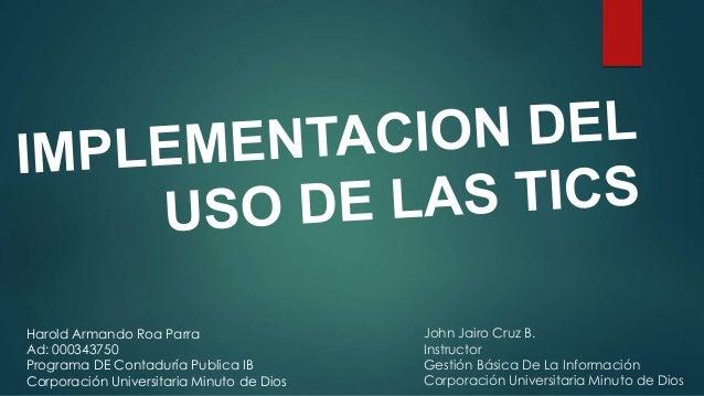 John Jairo Cruz B. Instructor Gestión Básica De La Información Corporación Universitaria Minuto de Dios Harold Armando Roa...