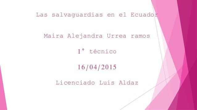 Las salvaguardias en el Ecuador Maira Alejandra Urrea ramos 1° técnico 16/04/2015 Licenciado Luis Aldaz