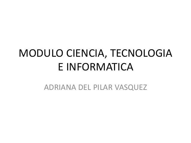 MODULO CIENCIA, TECNOLOGIA E INFORMATICA ADRIANA DEL PILAR VASQUEZ