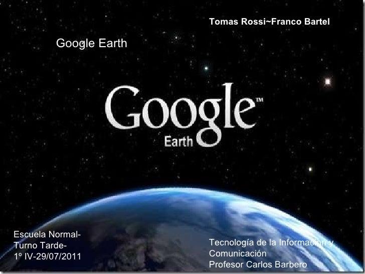 Google Earth Tomas Rossi~Franco Bartel Escuela Normal-Turno Tarde-  1º IV-29/07/2011   Tecnología de la Informacion y Comu...