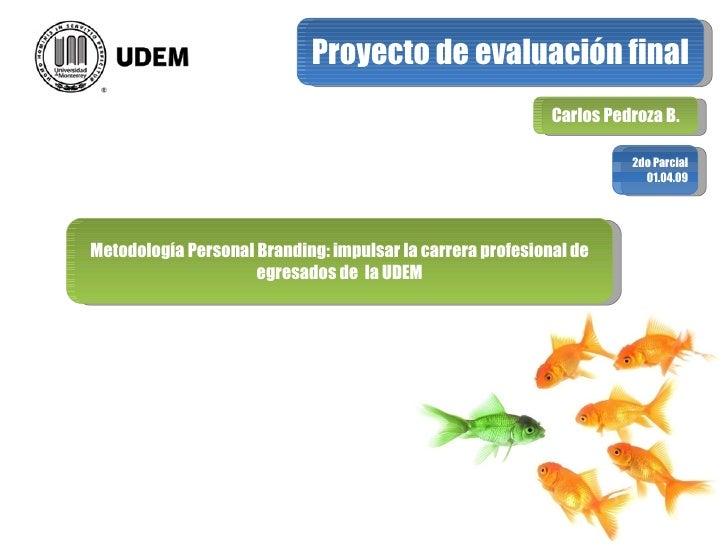 Proyecto de evaluación final Carlos Pedroza B. 2do Parcial 01.04.09 Metodología Personal Branding: impulsar la carrera pro...