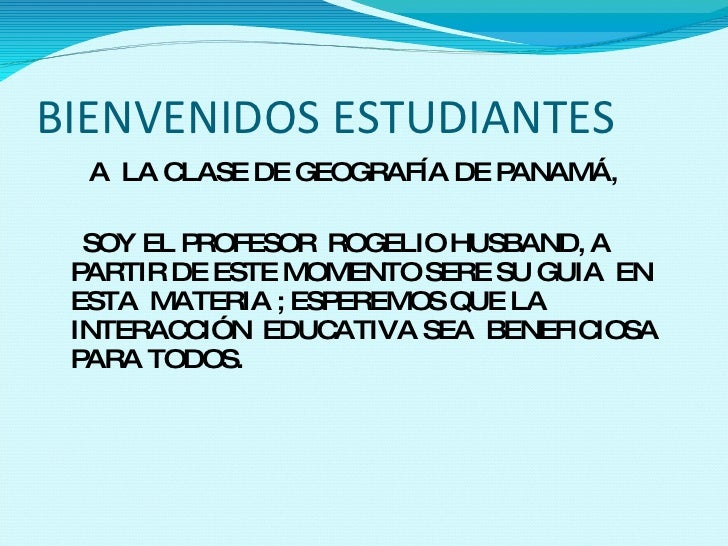 BIENVENIDOS ESTUDIANTES <ul><li>A  LA CLASE DE GEOGRAFÍA DE PANAMÁ, </li></ul><ul><li>SOY EL PROFESOR  ROGELIO HUSBAND, A ...