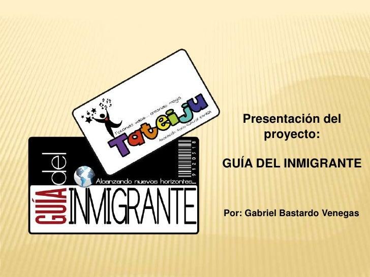 Presentación del proyecto:<br />GUÍA DEL INMIGRANTE<br />Por: Gabriel Bastardo Venegas<br />